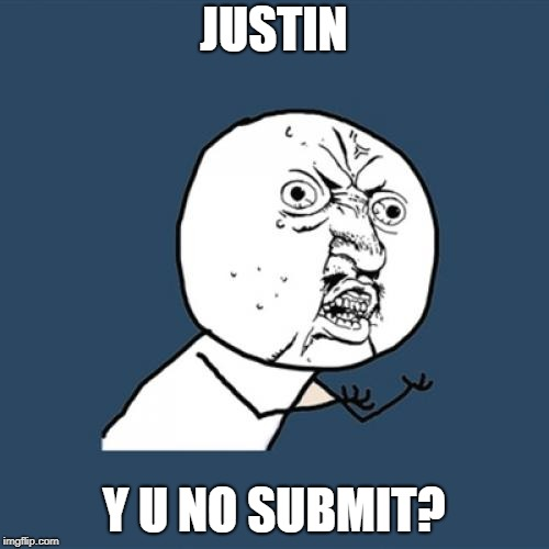 Y U No Meme | JUSTIN Y U NO SUBMIT? | image tagged in memes,y u no | made w/ Imgflip meme maker