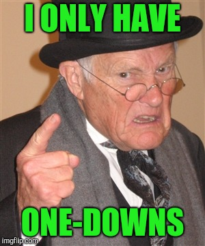 Angry Old Man | I ONLY HAVE ONE-DOWNS | image tagged in angry old man | made w/ Imgflip meme maker