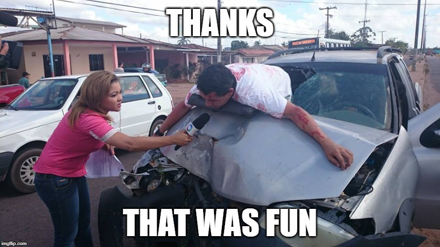 Car Accident Reporter | THANKS THAT WAS FUN | image tagged in car accident reporter | made w/ Imgflip meme maker