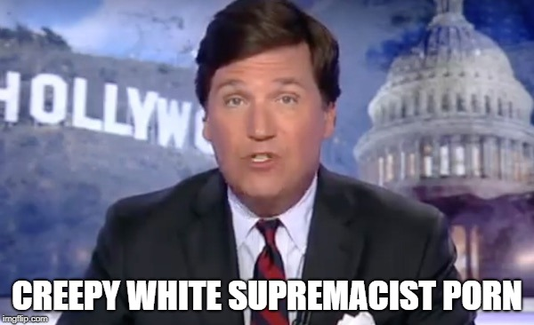 Creepy White Supremacist Porn | CREEPY WHITE SUPREMACIST PORN | image tagged in tucker carlson | made w/ Imgflip meme maker