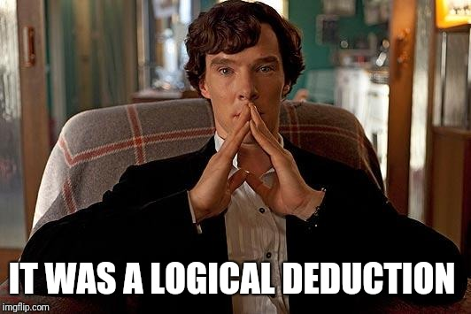 sherlock | IT WAS A LOGICAL DEDUCTION | image tagged in sherlock | made w/ Imgflip meme maker