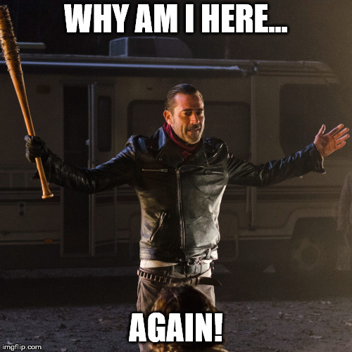 Disappointing Negan | WHY AM I HERE... AGAIN! | image tagged in disappointing negan | made w/ Imgflip meme maker