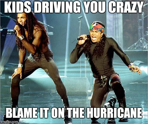 Milli Vanilli |  KIDS DRIVING YOU CRAZY; BLAME IT ON THE HURRICANE | image tagged in milli vanilli | made w/ Imgflip meme maker