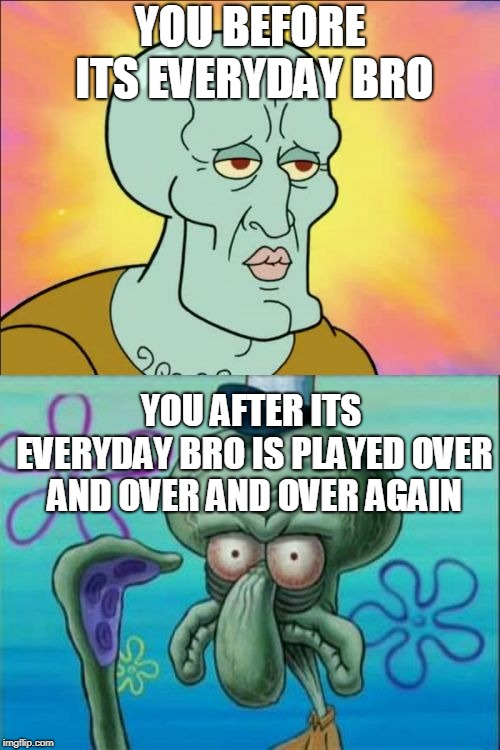 CONFOUND YOU JAKE PAUL!!!!!!!!! | YOU BEFORE ITS EVERYDAY BRO YOU AFTER ITS EVERYDAY BRO IS PLAYED OVER AND OVER AND OVER AGAIN | image tagged in memes,squidward,jake paul,its everyday bro,funny | made w/ Imgflip meme maker