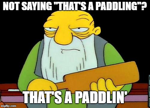 "That's a paddlin' Meme | NOT SAYING ""THAT'S A PADDLING""? THAT'S A PADDLIN' 