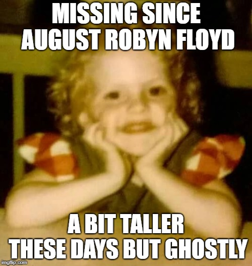 Y u Ghosting me? | MISSING SINCE AUGUST ROBYN FLOYD A BIT TALLER THESE DAYS BUT GHOSTLY | image tagged in robert floyd | made w/ Imgflip meme maker