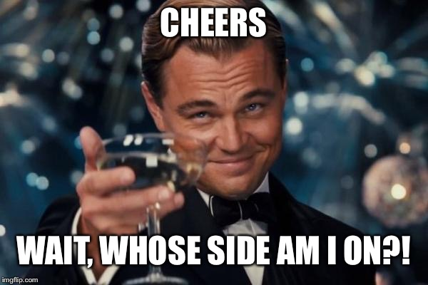 Leonardo Dicaprio Cheers Meme | CHEERS WAIT, WHOSE SIDE AM I ON?! | image tagged in memes,leonardo dicaprio cheers | made w/ Imgflip meme maker