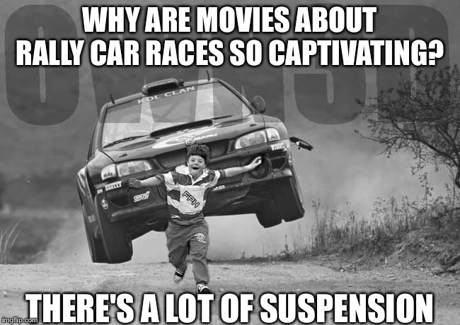 Why are movies about rally car races so captivating? | WHY ARE MOVIES ABOUT RALLY CAR RACES SO CAPTIVATING? THERE'S A LOT OF SUSPENSION | image tagged in rally car kid,movies | made w/ Imgflip meme maker