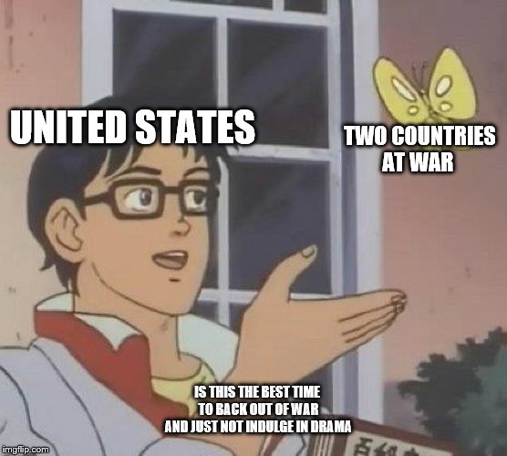 Is This A Pigeon Meme | TWO COUNTRIES AT WAR IS THIS THE BEST TIME TO BACK OUT OF WAR AND JUST NOT INDULGE IN DRAMA UNITED STATES | image tagged in memes,is this a pigeon | made w/ Imgflip meme maker