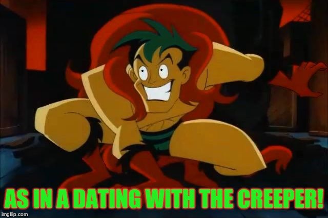The creeper! | AS IN A DATING WITH THE CREEPER! | image tagged in the creeper | made w/ Imgflip meme maker