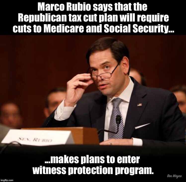 Marco Rubio makes plans to enter witness protection program | Marco Rubio says that the Republican tax cut plan will require cuts to Medicare and Social Security... ...makes plans to enter witness prote | image tagged in marco rubio,social security | made w/ Imgflip meme maker
