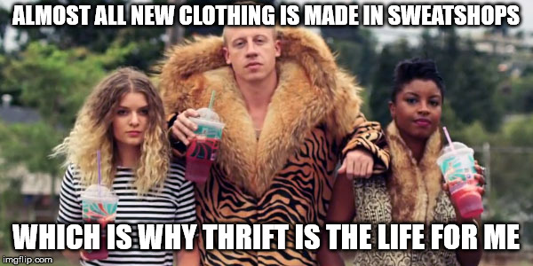 thrift shop | ALMOST ALL NEW CLOTHING IS MADE IN SWEATSHOPS WHICH IS WHY THRIFT IS THE LIFE FOR ME | image tagged in thrift shop | made w/ Imgflip meme maker