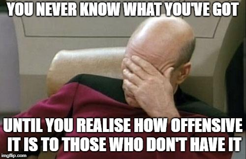 Captain Picard Facepalm Meme | YOU NEVER KNOW WHAT YOU'VE GOT UNTIL YOU REALISE HOW OFFENSIVE IT IS TO THOSE WHO DON'T HAVE IT | image tagged in memes,captain picard facepalm | made w/ Imgflip meme maker