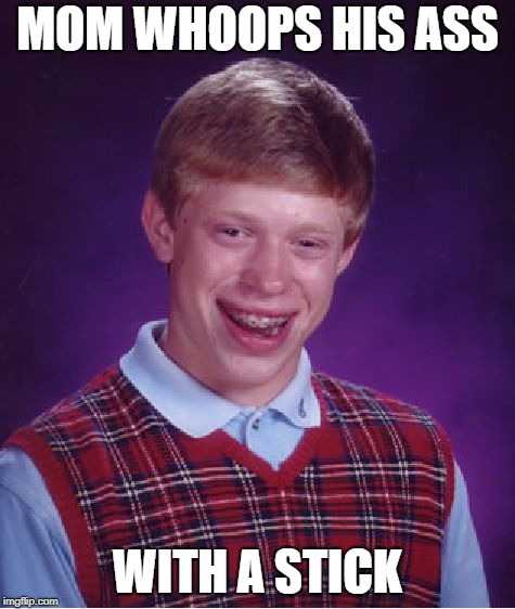 Bad Luck Brian Meme | MOM WHOOPS HIS ASS WITH A STICK | image tagged in memes,bad luck brian | made w/ Imgflip meme maker