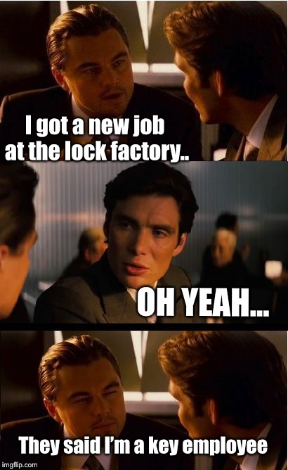 It's all in how you look at it... | I got a new job at the lock factory.. OH YEAH... They said I'm a key employee | image tagged in memes,inception,new job,funny | made w/ Imgflip meme maker