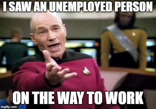 Picard Wtf Meme | I SAW AN UNEMPLOYED PERSON ON THE WAY TO WORK | image tagged in memes,picard wtf | made w/ Imgflip meme maker