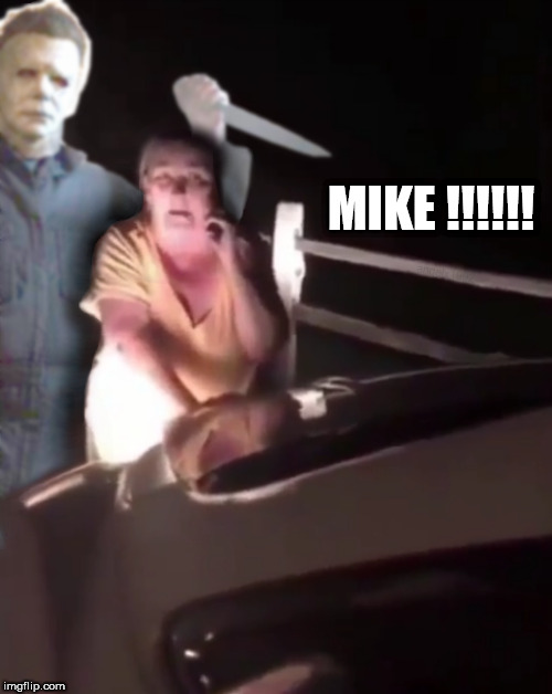 MIKE !!!!!! | image tagged in mike,mike meyers,halloween,happy halloween,halloween is coming,crazy lady | made w/ Imgflip meme maker