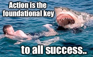 What's your Motivation? | Action is the foundational key to all success.. | image tagged in motivation,shark,meme,funny,sarcasm,sarcastic | made w/ Imgflip meme maker