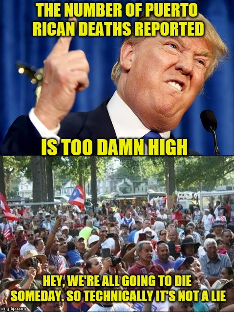 Bring all the facts you want Mr. President. In the end, you will still be blamed. | THE NUMBER OF PUERTO RICAN DEATHS REPORTED HEY, WE'RE ALL GOING TO DIE SOMEDAY. SO TECHNICALLY IT'S NOT A LIE IS TOO DAMN HIGH | image tagged in trump,puerto rico,too damn high,memes | made w/ Imgflip meme maker