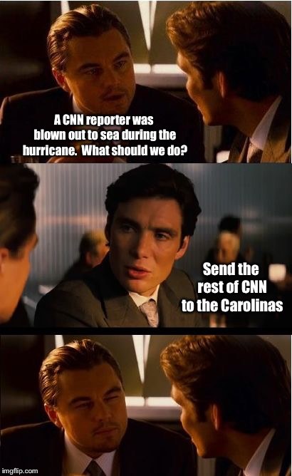 Florence is starting with a clean sweep | A CNN reporter was blown out to sea during the hurricane.  What should we do? Send the rest of CNN to the Carolinas | image tagged in memes,inception,florence,hurricane,cnn | made w/ Imgflip meme maker