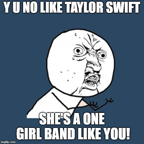 Y U No Meme | Y U NO LIKE TAYLOR SWIFT SHE'S A ONE GIRL BAND LIKE YOU! | image tagged in memes,y u no | made w/ Imgflip meme maker