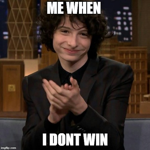 ME WHEN I DONT WIN | image tagged in finn wolfhard | made w/ Imgflip meme maker