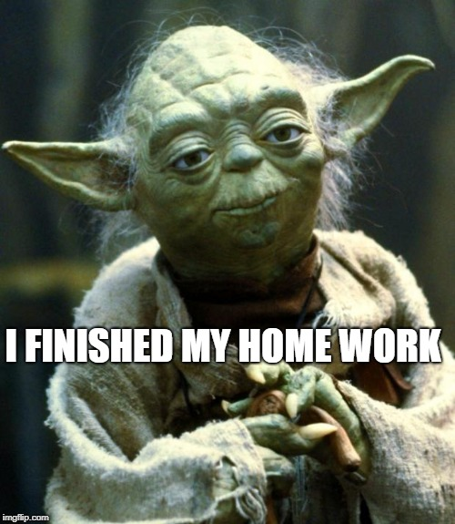 Star Wars Yoda Meme | I FINISHED MY HOME WORK | image tagged in memes,star wars yoda | made w/ Imgflip meme maker
