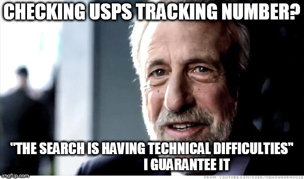 "I Guarantee It Meme | CHECKING USPS TRACKING NUMBER? ""THE SEARCH IS HAVING TECHNICAL DIFFICULTIES""                           I GUARANTEE IT 