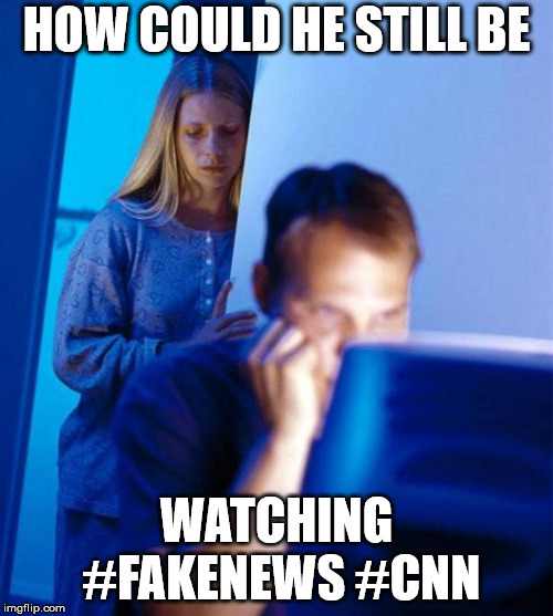 Redditor's Wife |  HOW COULD HE STILL BE; WATCHING #FAKENEWS #CNN | image tagged in memes,redditors wife | made w/ Imgflip meme maker