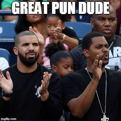 Drake Clapping | GREAT PUN DUDE | image tagged in drake clapping | made w/ Imgflip meme maker