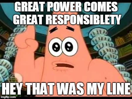 Patrick Says | GREAT POWER COMES GREAT RESPONSIBLETY HEY THAT WAS MY LINE | image tagged in memes,patrick says | made w/ Imgflip meme maker
