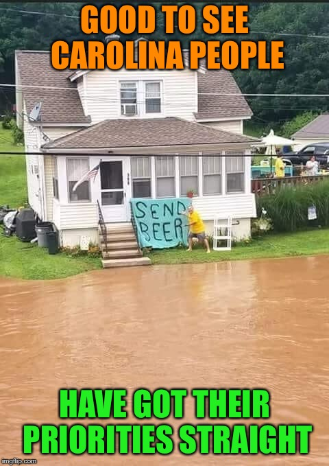 Flo, schmo! | GOOD TO SEE CAROLINA PEOPLE HAVE GOT THEIR PRIORITIES STRAIGHT | image tagged in hurricane florence,flooding,beer,priorities,funny memes | made w/ Imgflip meme maker