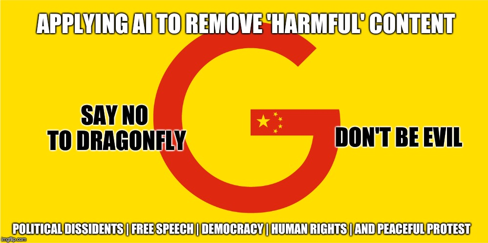 protest google on project code name 'dragonfly' | APPLYING AI TO REMOVE 'HARMFUL' CONTENT POLITICAL DISSIDENTS | FREE SPEECH | DEMOCRACY | HUMAN RIGHTS | AND PEACEFUL PROTEST SAY NO TO DRAGO | image tagged in google,democracy,app,dragonfly,china | made w/ Imgflip meme maker