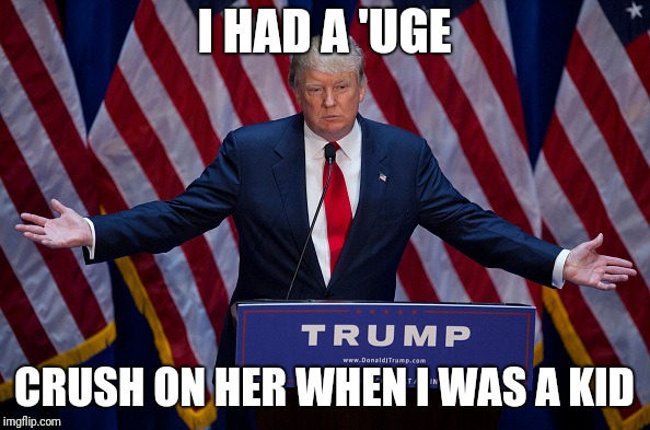 Donald Trump | I HAD A 'UGE CRUSH ON HER WHEN I WAS A KID | image tagged in donald trump | made w/ Imgflip meme maker