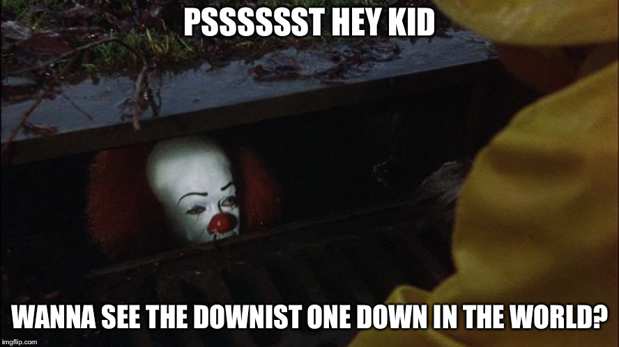 it clown in sewer | PSSSSSST HEY KID WANNA SEE THE DOWNIST ONE DOWN IN THE WORLD? | image tagged in it clown in sewer | made w/ Imgflip meme maker