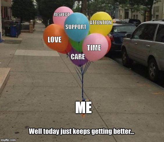 ME LOVE SUPPORT TIME ATTENTION CARE RESPECT | image tagged in meme,memes,love,self care,me,mental health | made w/ Imgflip meme maker