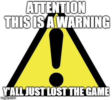 Got em! | ATTENTION THIS IS A WARNING Y'ALL JUST LOST THE GAME | image tagged in douche | made w/ Imgflip meme maker