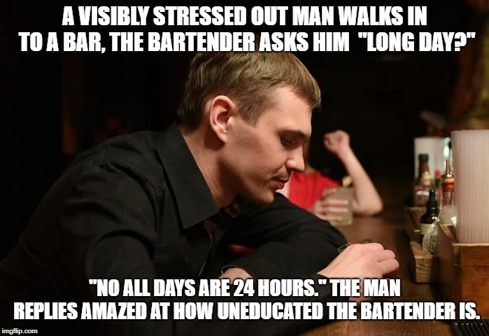 "people should know this stuff :D | A VISIBLY STRESSED OUT MAN WALKS IN TO A BAR, THE BARTENDER ASKS HIM  ""LONG DAY?"" ""NO ALL DAYS ARE 24 HOURS."" THE MAN REPLIES AMAZED AT HOW  
