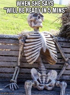 "Waiting Skeleton Meme | WHEN SHE SAYS ""WILL BE READY IN 5 MINS"" 