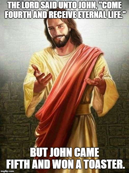"oh jesus you... | THE LORD SAID UNTO JOHN, ""COME FOURTH AND RECEIVE ETERNAL LIFE."" BUT JOHN CAME FIFTH AND WON A TOASTER. 
