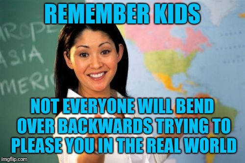 Like your parents | REMEMBER KIDS NOT EVERYONE WILL BEND OVER BACKWARDS TRYING TO PLEASE YOU IN THE REAL WORLD | image tagged in memes,unhelpful high school teacher | made w/ Imgflip meme maker