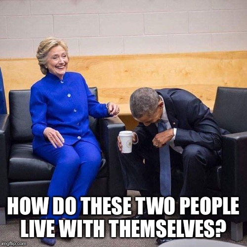 Hillary Obama laughing  | HOW DO THESE TWO PEOPLE LIVE WITH THEMSELVES? | image tagged in hillary obama laughing | made w/ Imgflip meme maker