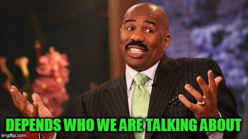 Steve Harvey Meme | DEPENDS WHO WE ARE TALKING ABOUT | image tagged in memes,steve harvey | made w/ Imgflip meme maker