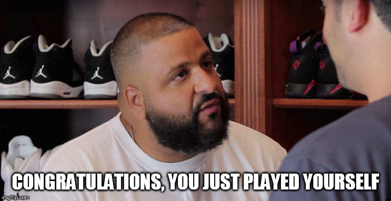 khaled congratulations you just played yourself | CONGRATULATIONS, YOU JUST PLAYED YOURSELF | image tagged in khaled congratulations you just played yourself,AdviceAnimals | made w/ Imgflip meme maker