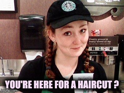 Starbucks Barista | YOU'RE HERE FOR A HAIRCUT ? | image tagged in starbucks barista | made w/ Imgflip meme maker