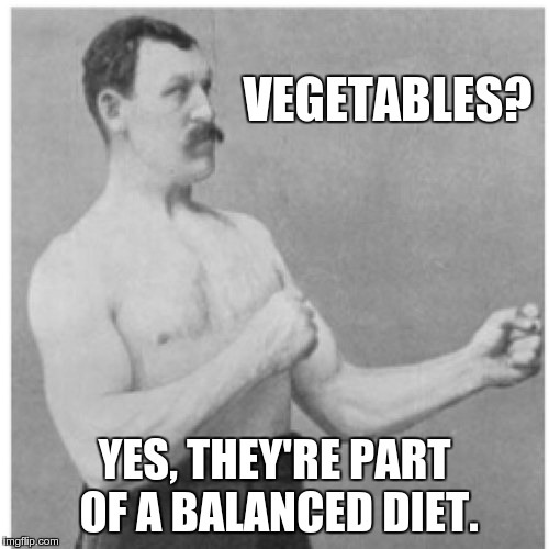 You should have at least one serving per day | VEGETABLES? YES, THEY'RE PART OF A BALANCED DIET. | image tagged in memes,overly manly man,opposite day,vegetables,food | made w/ Imgflip meme maker