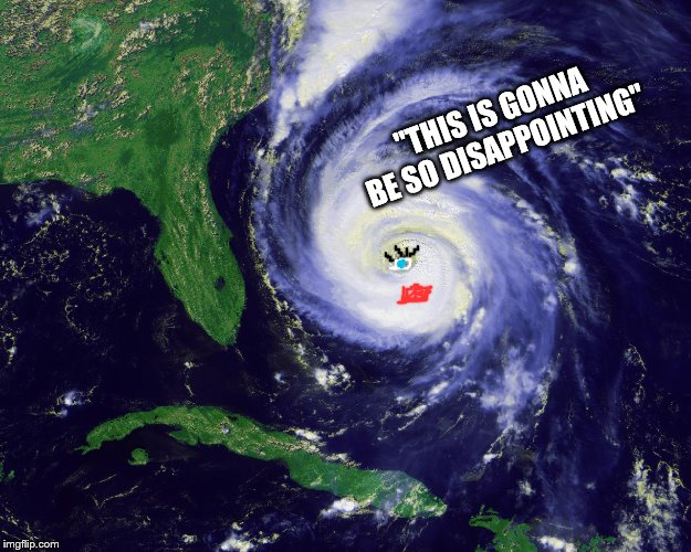 "hurricane | ""THIS IS GONNA BE SO DISAPPOINTING"" 