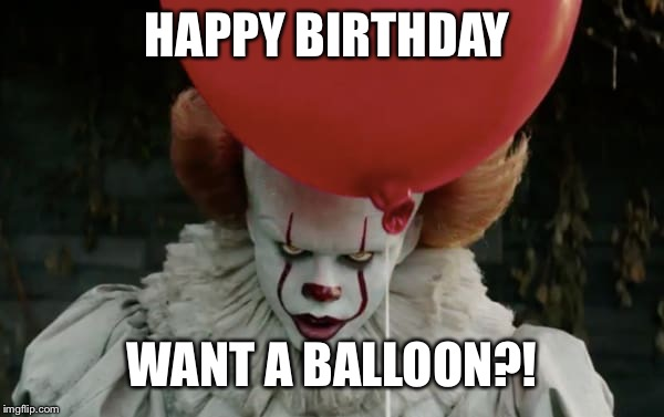 It clown | HAPPY BIRTHDAY WANT A BALLOON?! | image tagged in it clown | made w/ Imgflip meme maker