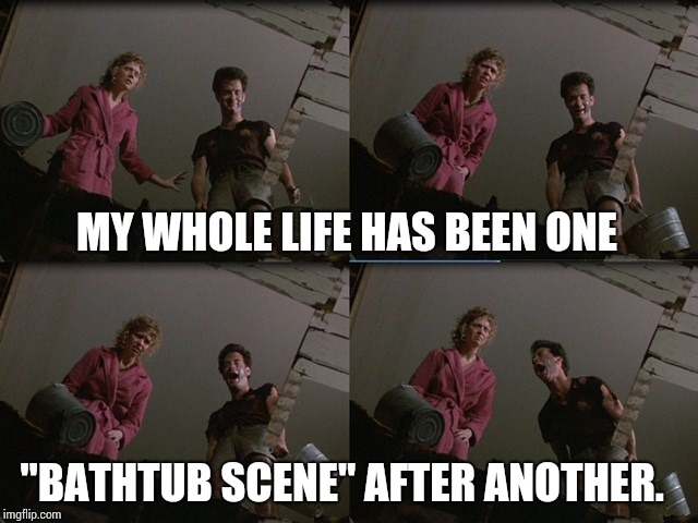 "If You've Never Seen The Bathtub Scene You Won't Get it.  Who Hasn't Seen The Bathtub Scene? | MY WHOLE LIFE HAS BEEN ONE ""BATHTUB SCENE"" AFTER ANOTHER. 