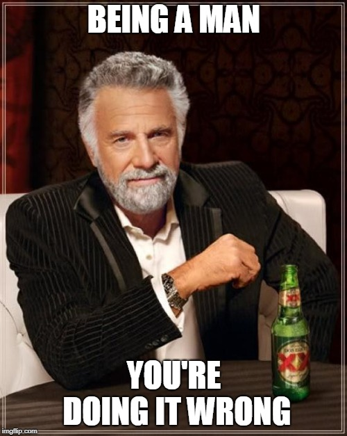 The Most Interesting Man In The World Meme | BEING A MAN YOU'RE DOING IT WRONG | image tagged in memes,the most interesting man in the world | made w/ Imgflip meme maker